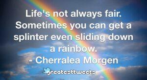 Life's not always fair. Sometimes you can get a splinter even sliding down a rainbow. - Cherralea Morgen