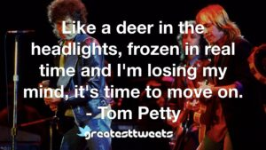 Like a deer in the headlights, frozen in real time and I'm losing my mind, it's time to move on. - Tom Petty