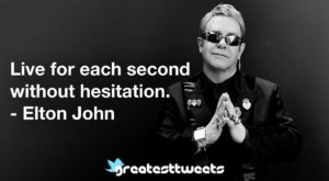 Live for each second without hesitation. - Elton John