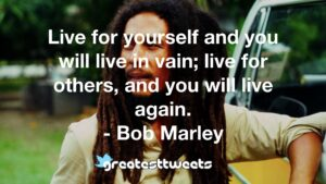 Live for yourself and you will live in vain; live for others, and you will live again. - Bob Marley