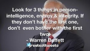 Look for 3 things in person- intelligence, energy & integrity. If they don't have the last one, don't even bother with the first two. - Warren Buffett