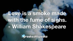 Love is a smoke made with the fume of sighs. - William Shakespeare