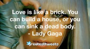 Love is like a brick. You can build a house, or you can sink a dead body. - Lady Gaga