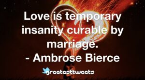 Love is temporary insanity curable by marriage. - Ambrose Bierce