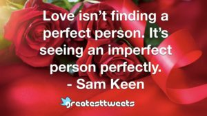 Love isn't finding a perfect person. It's seeing an imperfect person perfectly. - Sam Keen