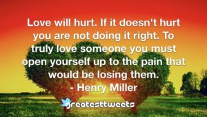 Love will hurt. If it doesn't hurt you are not doing it right. To truly love someone you must open yourself up to the pain that would be losing them. - Henry Miller