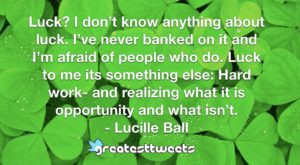 Luck? I don't know anything about luck. I've never banked on it and I'm afraid of people who do. Luck to me its something else: Hard work- and realizing what it is opportunity and what isn't.- Lucille Ball.001