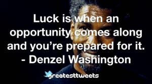 Luck is when an opportunity comes along and you're prepared for it. - Denzel Washington