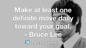 Make at least one definite move daily toward your goal. - Bruce Lee