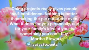 Doing projects really gives people self-confidence. Nothing is better than taking the pie out of the oven. What it does for you personally, and for your family's idea of you, is something you can't buy.- Martha Stewart.001