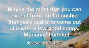 Maybe the most that you can expect from a relationship that goes bad is to come out of it with a few good songs. - Marianne Faithfull