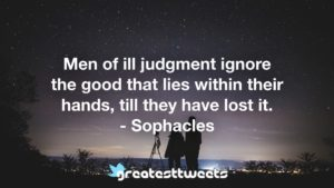 Men of ill judgment ignore the good that lies within their hands, till they have lost it. - Sophacles