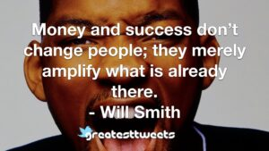 Money and success don't change people; they merely amplify what is already there. - Will Smith