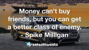 Money can't buy friends, but you can get a better class of enemy. - Spike Milligan