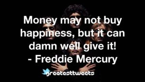 Money may not buy happiness, but it can damn well give it! - Freddie Mercury