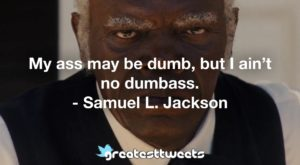 My ass may be dumb, but I ain't no dumbass. - Samuel L. Jackson