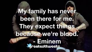 My family has never been there for me. They expect things because we're blood. - Eminem