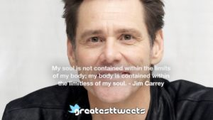My soul is not contained within the limits of my body; my body is contained within the limitless of my soul. - Jim Carrey