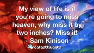 My view of life is if you're going to miss heaven, why miss it by two inches? Miss it! - Sam Kinison