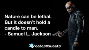Nature can be lethal. But it doesn't hold a candle to man. - Samuel L. Jackson