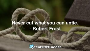 Never cut what you can untie. - Robert Frost