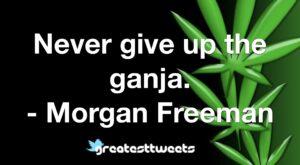 Never give up the ganja. - Morgan Freeman