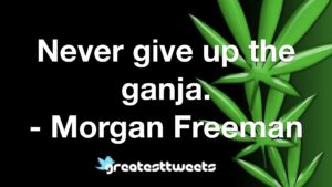 Never give up the ganja. - Morgan Freeman