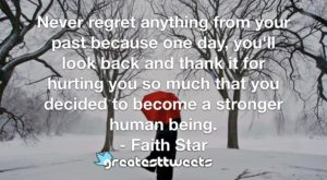 Never regret anything from your past because one day, you'll look back and thank it for hurting you so much that you decided to become a stronger human being. - Faith Star