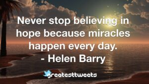 Never stop believing in hope because miracles happen every day. - Helen Barry
