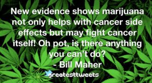 New evidence shows marijuana not only helps with cancer side effects but may fight cancer itself! Oh pot, is there anything you can't do? - Bill Maher