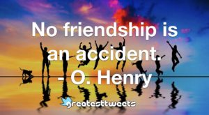 No friendship is an accident. - O. Henry