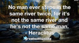No man ever steps in the same river twice, for it's not the same river and he's not the same man. - Heraclitus