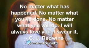 No matter what has happened. No matter what you've done. No matter what you will do. I will always love you. I swear it. - C. J. Redwine