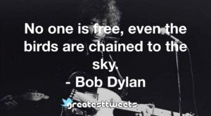 No one is free, even the birds are chained to the sky. - Bob Dylan