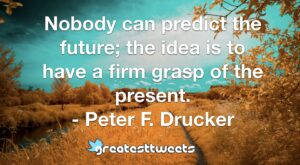 Nobody can predict the future; the idea is to have a firm grasp of the present. - Peter F. Drucker