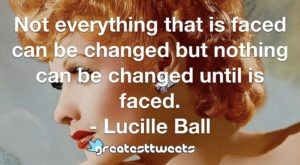 Not everything that is faced can be changed but nothing can be changed until is faced. - Lucille Ball