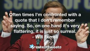 Often times I'm confronted with a quote that I don't remember saying. So, on one hand it's very flattering, it is just so surreal. - Will Ferrell