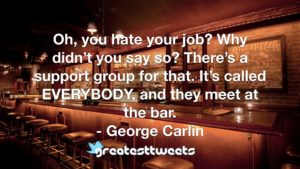 Oh, you hate your job? Why didn't you say so? There's a support group for that. It's called EVERYBODY, and they meet at the bar. - George Carlin