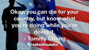 Okay, you can die for your country, but know what you're doing while you're doing it. - Tommy Chong