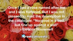 """Once I had a rose named after me and I was flattered. But I was not pleased to read the description in the catalogue: """"No good in a bed, but fine up against a wall"""" - Eleanor Roosevelt"""