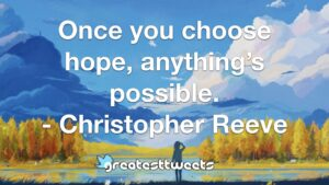 Once you choose hope, anything's possible. - Christopher Reeve