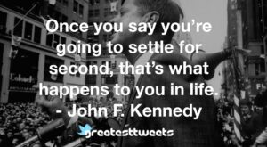 Once you say you're going to settle for second, that's what happens to you in life. - John F. Kennedy