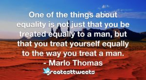 One of the things about equality is not just that you be treated equally to a man, but that you treat yourself equally to the way you treat a man. - Marlo Thomas