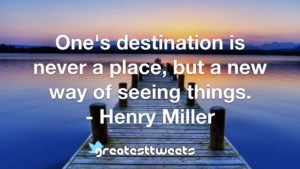One's destination is never a place, but a new way of seeing things. - Henry Miller