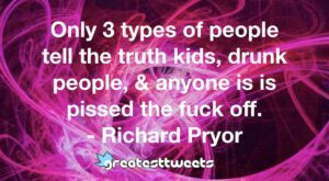 Only 3 types of people tell the truth kids, drunk people, & anyone is is pissed the fuck off. - Richard Pryor