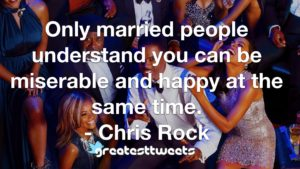 Only married people understand you can be miserable and happy at the same time. - Chris Rock