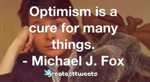 Optimism is a cure for many things. - Michael J. Fox