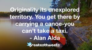 Originality its unexplored territory. You get there by carrying a canoe-you can't take a taxi. - Alan Alda