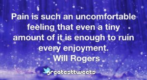 Pain is such an uncomfortable feeling that even a tiny amount of it is enough to ruin every enjoyment. - Will Rogers