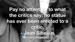 Pay no attention to what the critics say; no statue has ever been erected to a critic. - Jean Sibelius